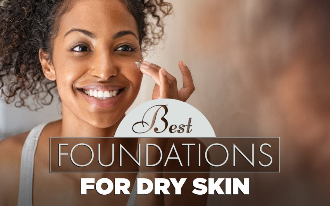 Best Foundation for Dry Skin (2020 Guide)